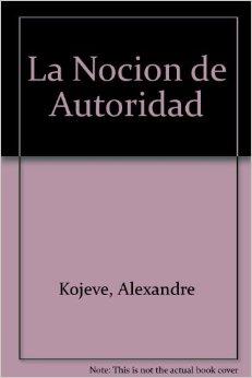 Alexandre Kojeve - La noción de autoridad